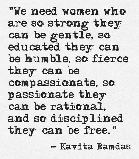 We need women who are so strong they can be gentle, so educated they can be humble, so fierce they can be compassionate, so passionate they can be rational, and so disciplined they can be free ☼ Kavita Ramdas