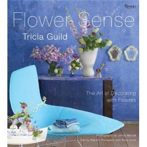 Tricia Guild Flower Sense: The Art of Decorating with Flowers