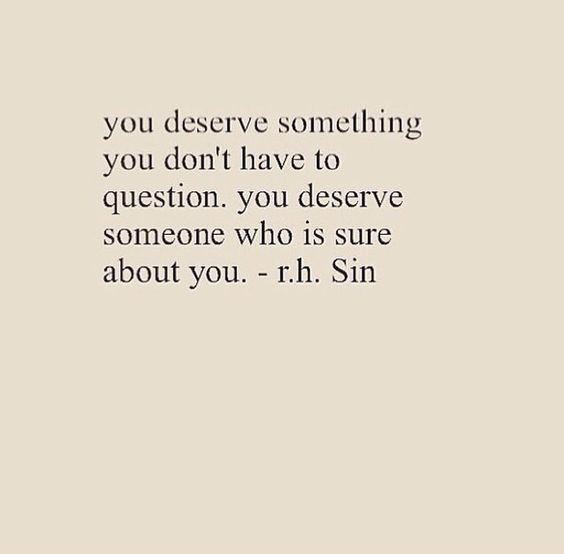 You deserve something you don't have to question. You deserve someone who is sure about you.