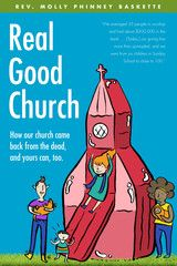 Real Good Church   How Our Church Came Back from the Dead, and Yours Can, Too (Baskette) - The Pilgrim Press
