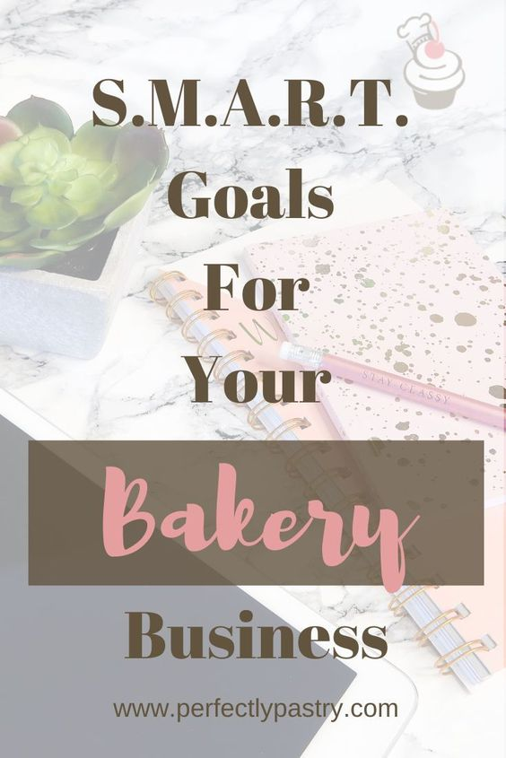 Creating S M A R T Goals For Your Baking Business Even Without A Storefront Bakery Business Baking Business Bakery Business Plan
