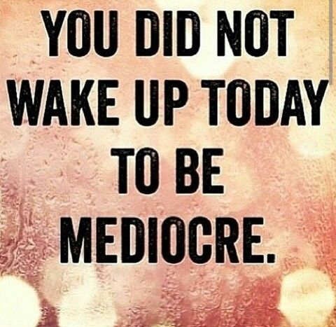 You did not wake up today to be mediocre #mediocre: