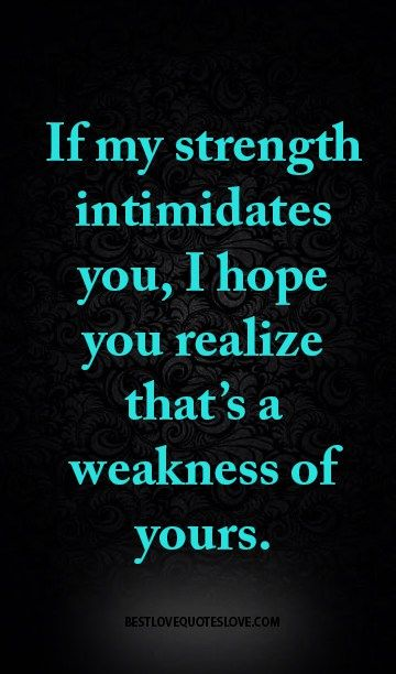 If my strength intimidates you, I hope you realize that's a weakness of yours.: