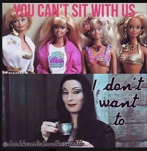 You cant sit with us, I dont want to, morticia Adams, tea, dark humor, barbies