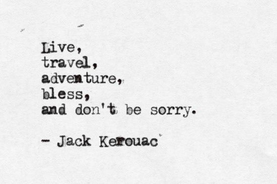 *Live, travel, adventure, bless, and don't be sorry. ~Jack Kerouac