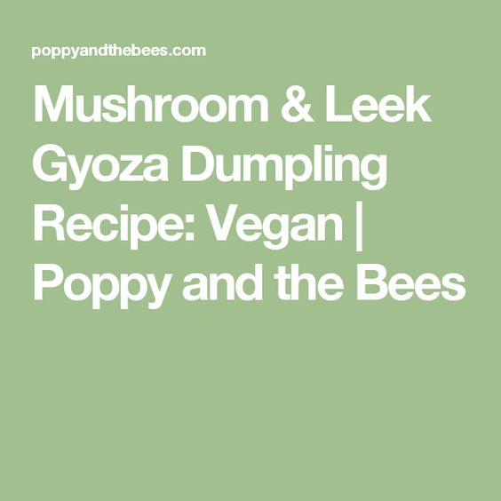 Mushroom & Leek Gyoza Dumpling Recipe: Vegan | Poppy and the Bees