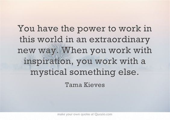 You have the power to work in this world in an extraordinary new way. When you work with inspiration, you work with a mystical something else.
