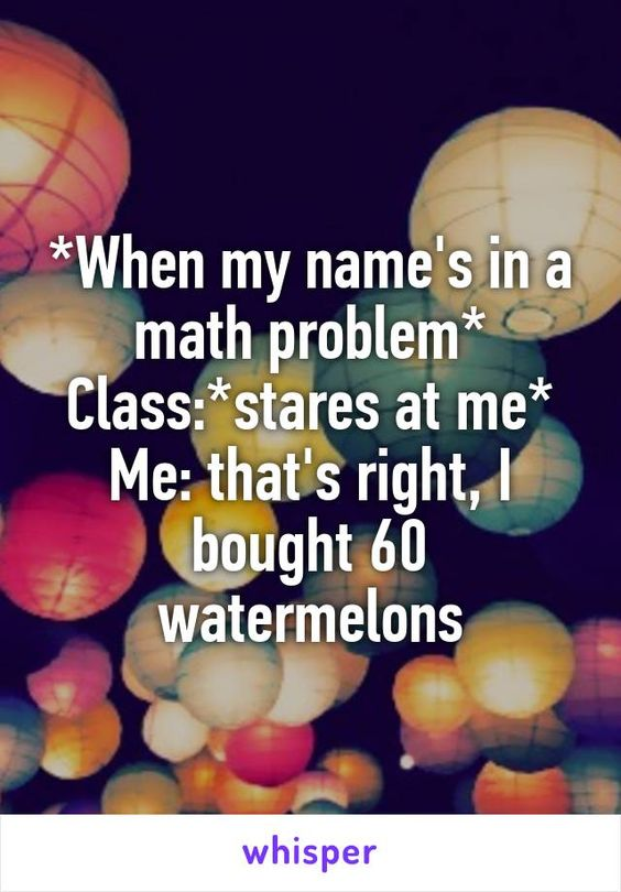 *When my name's in a math problem* Class:*stares at me* Me: that's right, I bought 60 watermelons
