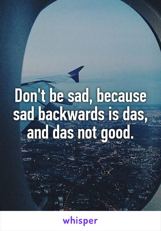 don 39 t be sad because sad backwards is das and das not