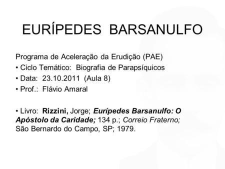 EURÍPEDES BARSANULFO Programa de Aceleração da Erudição (PAE) Ciclo Temático: Biografia de Parapsíquicos Data: 23.10.2011 (Aula 8) Prof.: Flávio Amaral.