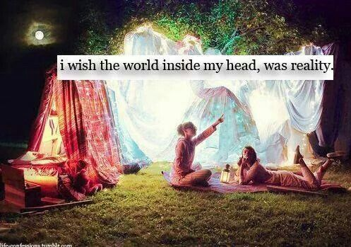 I wish the world inside my head, was reality.