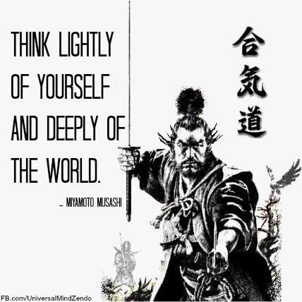 """Think lightly of yourself and deeply of the world."" Miyamoto Musashi"