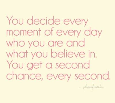 You decide every moment of every day who you are and what you believe in.  You get a second chance, every second. :)