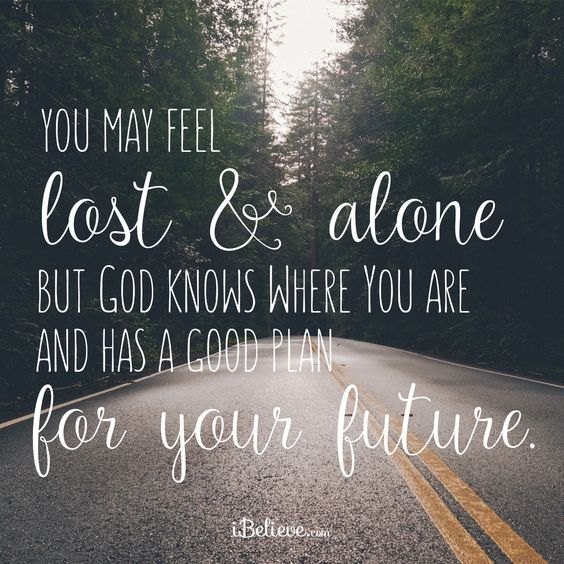Only God knows our Future. When you feel lost & alone PRAY for God does answer our prayers. He will ALWAYS be by our side.: