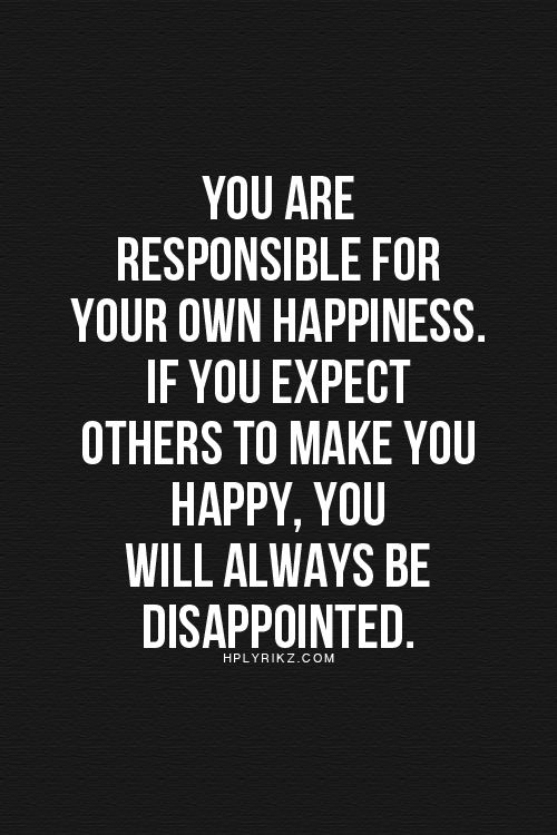 You are responsible for your own happiness. If you expect others to make you happy, you will always be dissapointed.: