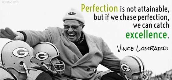 Perfection is not attainable, but if we chase perfection, we can catch excellence. / Vince Lombardi (1913-1970) American football coach (Attributed)