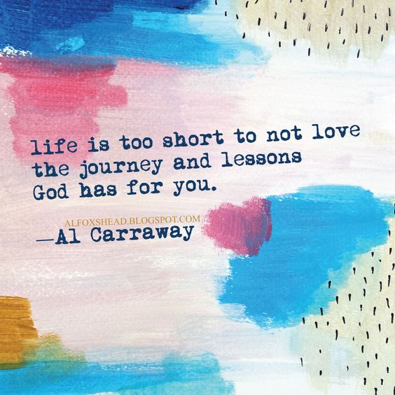 25 Best Life Journey Quotes On Pinterest: Life Is Too Short To Not Love The Journey And Lessons God