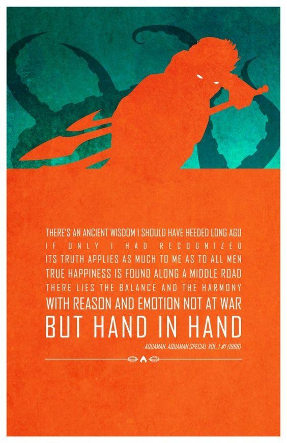 """""""Há um provérbio antigo que eu deveria ter ouvido há muito tempo. Se eu tivesse reconhecido  que sua verdade se aplica tanto a mim como a todos os homens,  a verdadeira felicidade é encontrada ao longo do caminho.  Lá reside o equilíbrio e a harmonia  com a razão e a emoção não em guerra,  mas de mãos dadas."""" - Aquaman"""