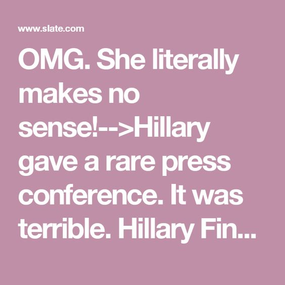 OMG. She literally makes no sense!-->Hillary gave a rare press conference. It was terrible. Hillary Finally Gave a Press Conference. It Was a Master Class in Obfuscation. By Jeremy Stahl