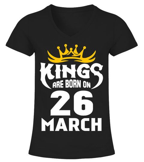 KINGS ARE BORN ON 26 MARCH V neck T Shirt Woman #Shirts