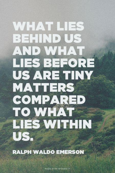 What lies behind us and what lies before us are tiny matters compared to what lies within us. - Ralph Waldo Emerson: