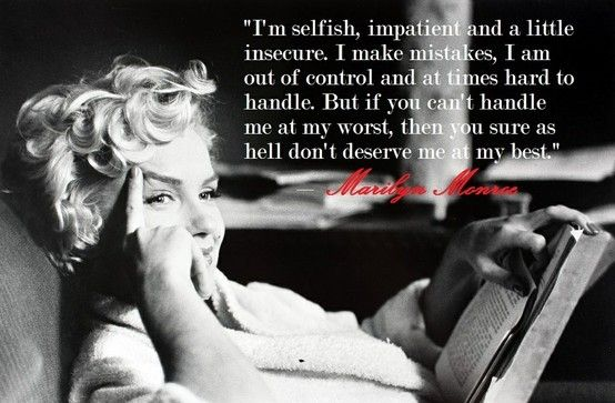 """I'm selfish, impatient and a little insecure. I make mistakes, I am out of control and at times hard to handle. But if you can't handle me at my worst, then you sure as hell don't deserve me at my best."" Marilyn Monroe"