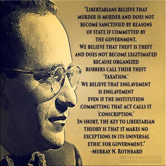 """... the key to Libertarian theory is that it makes no exception in its universal ethic for government."" - Murray Rothbard:"
