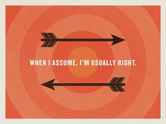 When I assume, I'm usually right.