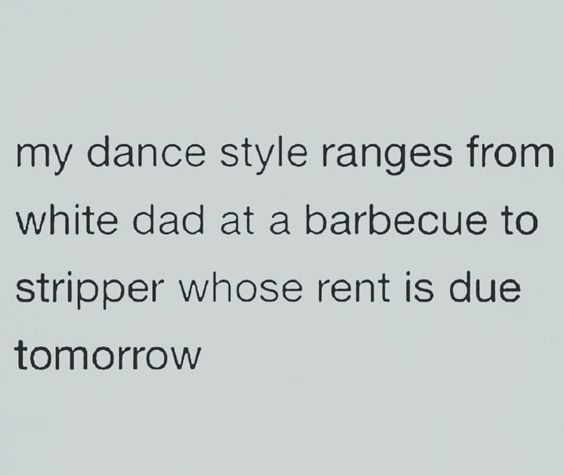 My dance style ranges from white dad at a barbeque to stripper whose rent is due tomorrow.
