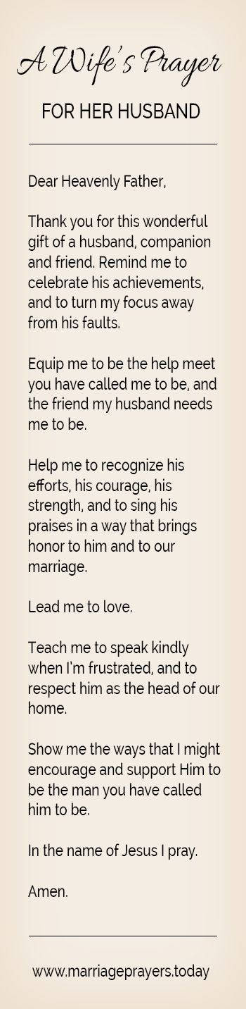 Dear Heavenly Father,  Thank you for this wonderful gift of a husband, companion and friend. Remind me to celebrate his achievements, and to turn my focus away from his faults.  Equip me to be the help meet you have called me to be, and the friend my husband needs me to be.