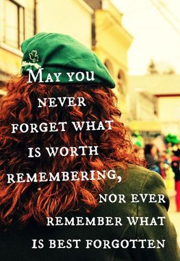 May You Never Forget What Is Worth Remembering, Nor Ever Remember What Is Best Forgotten...Sláinte!!! (you pronounce it slaan-sha) It translates literally to health, so it comes out to I drink to your health! Take care my friends! Happy Saint Patrick's Day and God Bless you all! From the Melott-Myers clan <3: