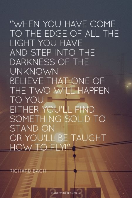 """""""When you have come to the edge of all the light you have  And step into the darkness of the unknown  Believe that one of the two will happen to you  Either you'll find something solid to stand on  Or you'll be taught how to fly!"""" - Richard Bach 