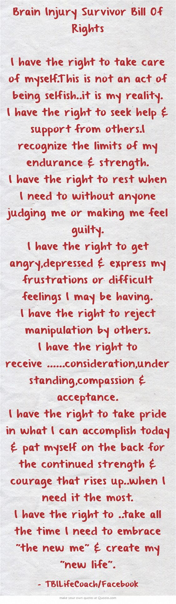 Brain Injury Survivor Bill Of Rights I have the right to take care of myself.This is not an act of being selfish..it is my reality. I have the right to seek help support from others.I recognize the limits of my endurance strength. I have the right to rest when I need to without anyone judging me or making me feel guilty. I have the right to get angry,depressed express my frustrations or difficult feelings I may be having. I have the right to reject manipulation by...