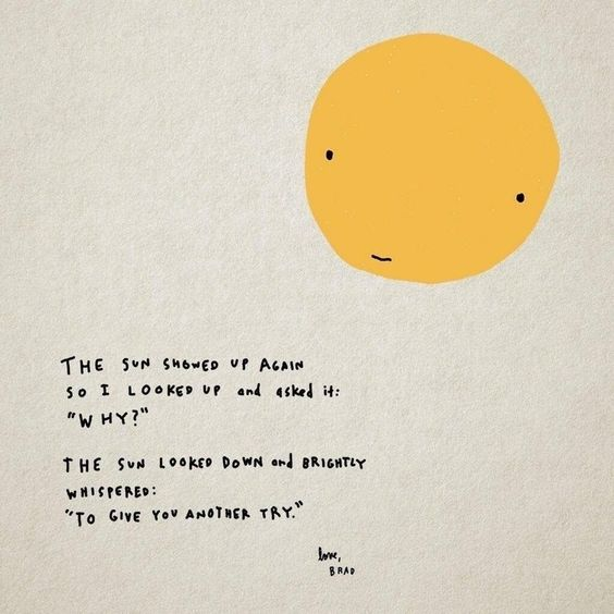"""The sun show up again So I looked up and asked it: 'Why?' The sun looked down and brightly whispered: 'To give you another try.'"""