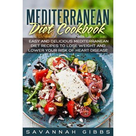 Mediterranean Diet Cookbook : Easy and Delicious Mediterranean Diet Recipes to Lose Weight and Lower Your Risk of Heart Disease - Walmart.com