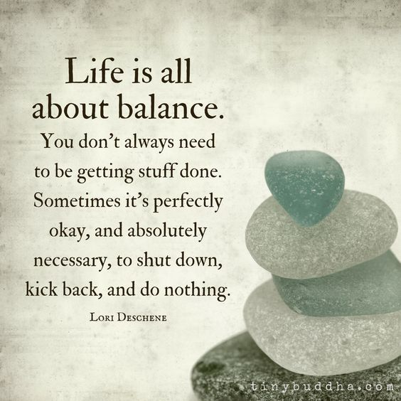 Life is all about balance. You don't always need to be getting stuff done. Sometimes it's perfectly okay and absolutely necessary to do nothing.: