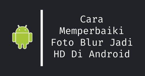 Cara Memperbaiki Foto Blur Jadi Hd Jelas Di Android Di 2020 Blur