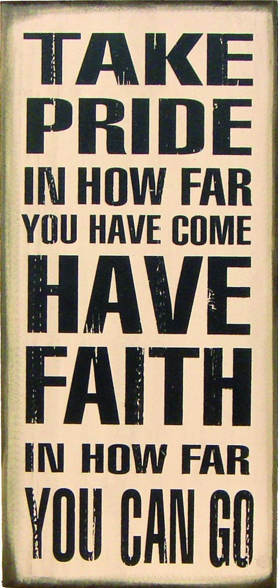 """Take Pride in how far you have come, have faith in how far you can go."