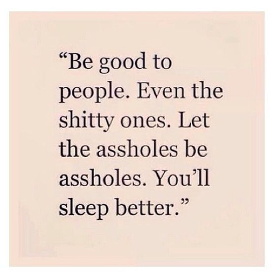 """""""Be good to people. Even the shitty ones. Let the assholes be assholes. You'll sleep better."""""""