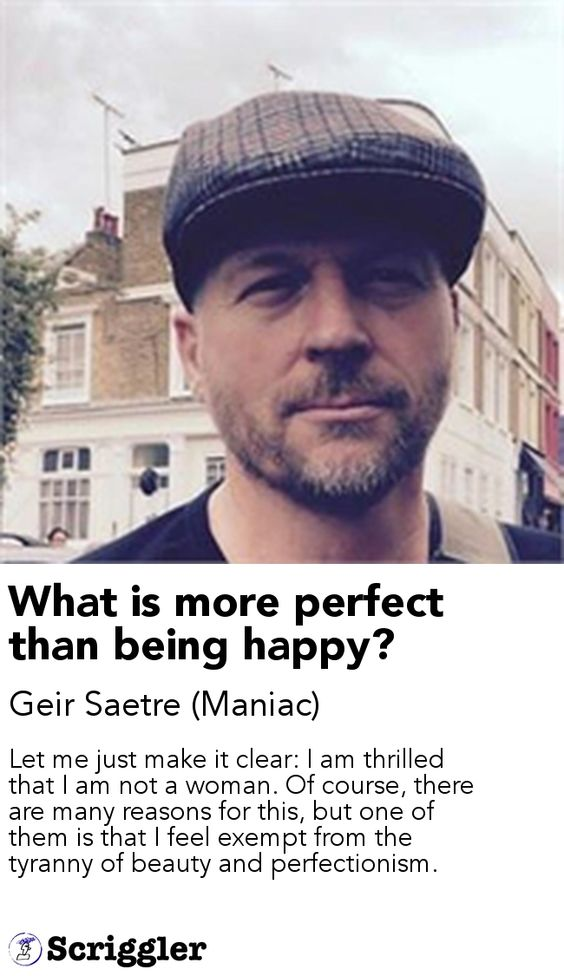 What is more perfect than being happy? by Geir Saetre (Maniac) https://scriggler.com/detailPost/story/34576