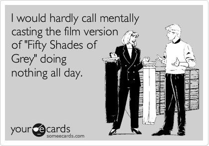"""I would hardly call mentally casting the film version of """"Fifty Shades Of Grey"""" doing nothing all day."""