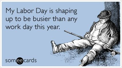 My Labor Day is shaping up to be busier than any work day this year.