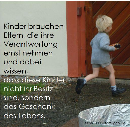 Kinder brauchen Eltern, die ihre Verantwortung ernst nehmen und dabei wissen,  dass diese Kinder nicht ihr Besitz sind, sondern das Geschenk des Lebens. Jesper Juul • familylab.de