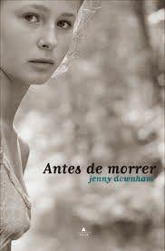 Antes de Morrer - Jenny Downham ~ Bebendo Livros