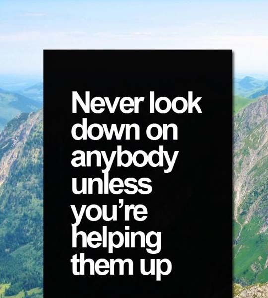 Never Look Down On Anybody Styles Ideas Empowering Quotes Pisces Quotes Down Quotes