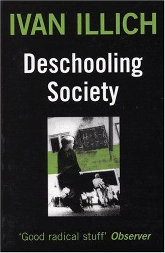 For Sara: Deschooling Society  by Ivan Illich, Marion Boyars, Avan Allich  -- Deschooling Society (1971) is a critical discourse on education as practised in modern economies. It is a book that brought Ivan Illich to public attention. Full of detail on programs and concerns, the book gives examples of the ineffectual nature of institutionalized education.