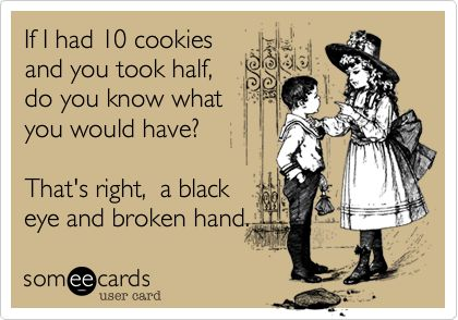 If I had 10 cookies and you took half, do you know what you would have?  That's right-a black eye and a broken hand.