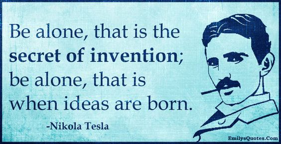 Be alone, that is the secret of invention