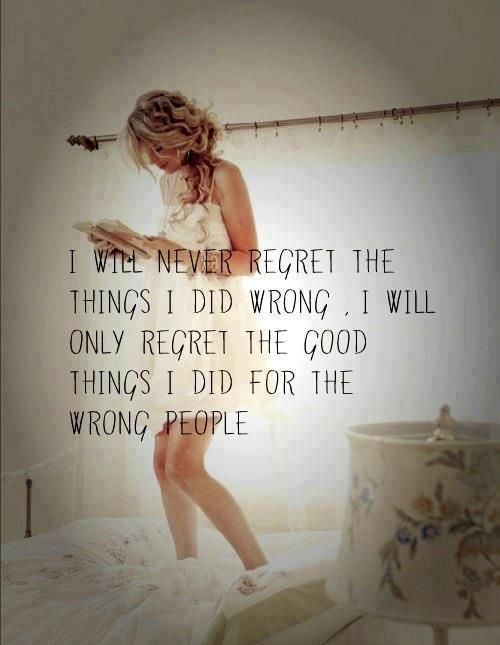 I will never regret the things I did wrong. I will only regret the good things I did for the wrong people