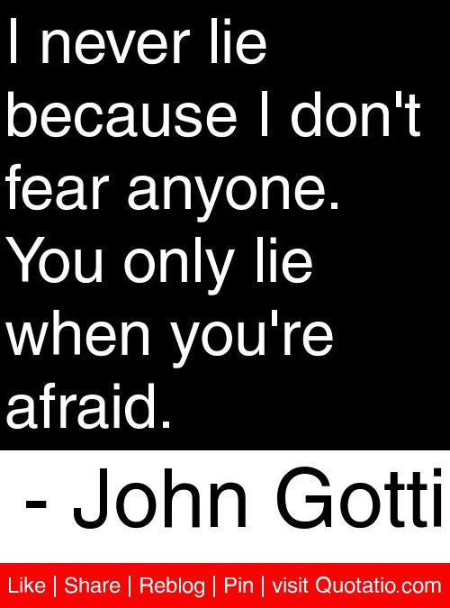 I never lie because I don't fear anyone. You only lie when you're afraid. - John Gotti #quotes #quotations